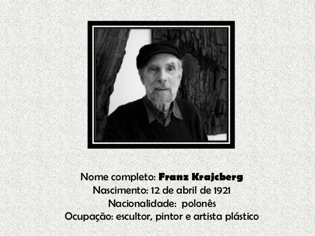 Nome completo: Franz KrajcbergNascimento: 12 de abril de 1921Nacionalidade: polonêsOcupação: escultor, pintor e artista pl...