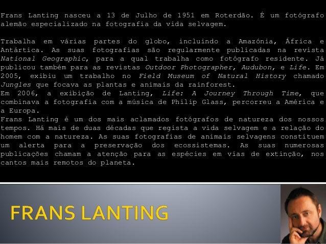Frans Lanting nasceu a 13 de Julho de 1951 em Roterdão. É um fotógrafo alemão especializado na fotografia da vida selvagem...