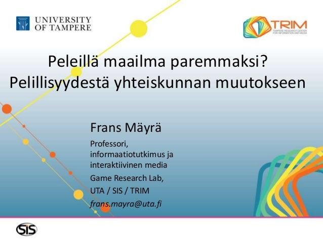 Peleillä maailma paremmaksi? Pelillisyydestä yhteiskunnan muutokseen Frans Mäyrä Professori, informaatiotutkimus ja intera...