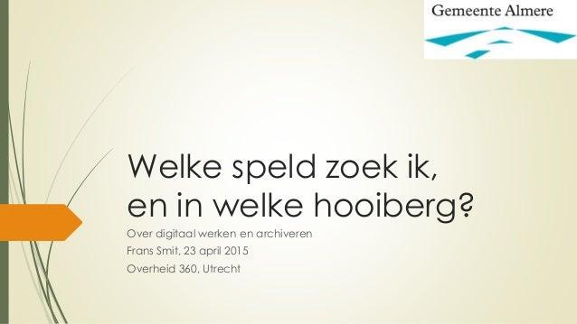 Welke speld zoek ik, en in welke hooiberg? Over digitaal werken en archiveren Frans Smit, 23 april 2015 Overheid 360, Utre...