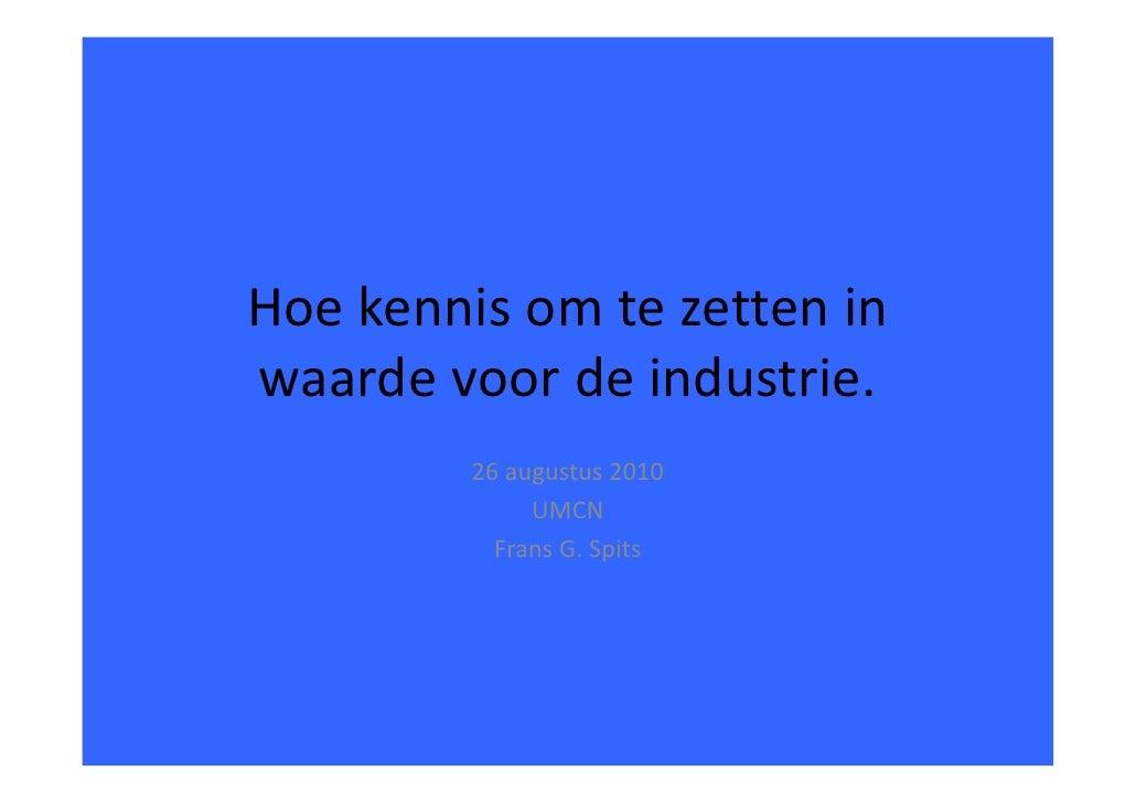 Hoekennisomtezetteninwaardevoordeindustrie.         26augustus2010              UMCN           FransG.Spits