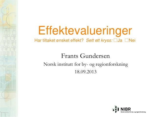 Effektevalueringer Har tiltaket ønsket effekt? Sett ett kryss: □Ja □Nei Frants Gundersen Norsk institutt for by- og region...