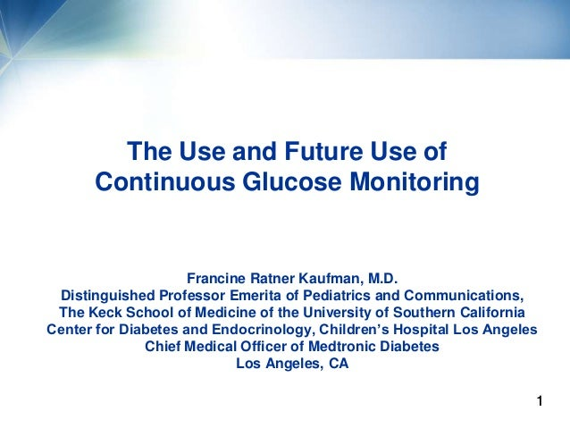 The Use and Future Use of      Continuous Glucose Monitoring                     Francine Ratner Kaufman, M.D. Distinguish...