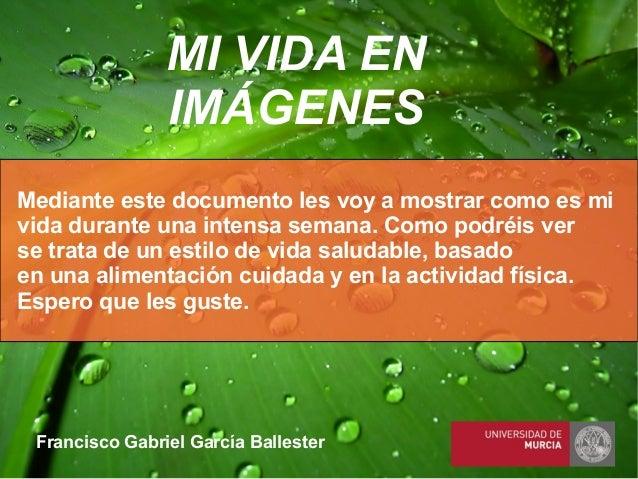 Francisco Gabriel García Ballester MI VIDA EN IMÁGENES Mediante este documento les voy a mostrar como es mi vida durante u...