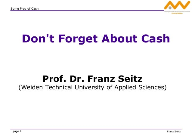 Franz Seitz Some Pros of Cash page 1page 1 Don't Forget About Cash Prof. Dr. Franz Seitz (Weiden Technical University of A...