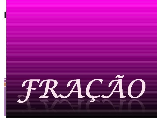 O que é a fração? Fração é um número que exprime uma ou mais partes iguais em que foi dividida uma unidade ou um inteiro.