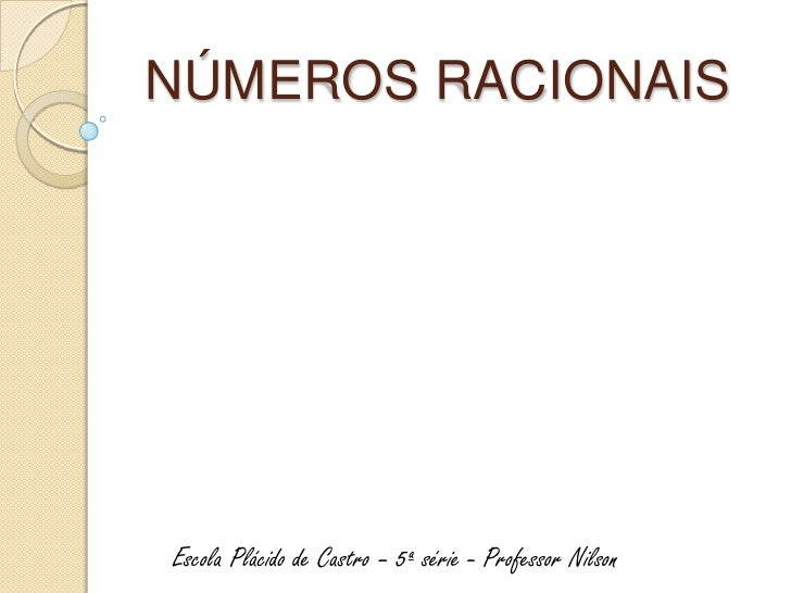 NÚMEROS RACIONAISEscola Plácido de Castro – 5ª série - Professor Nilson