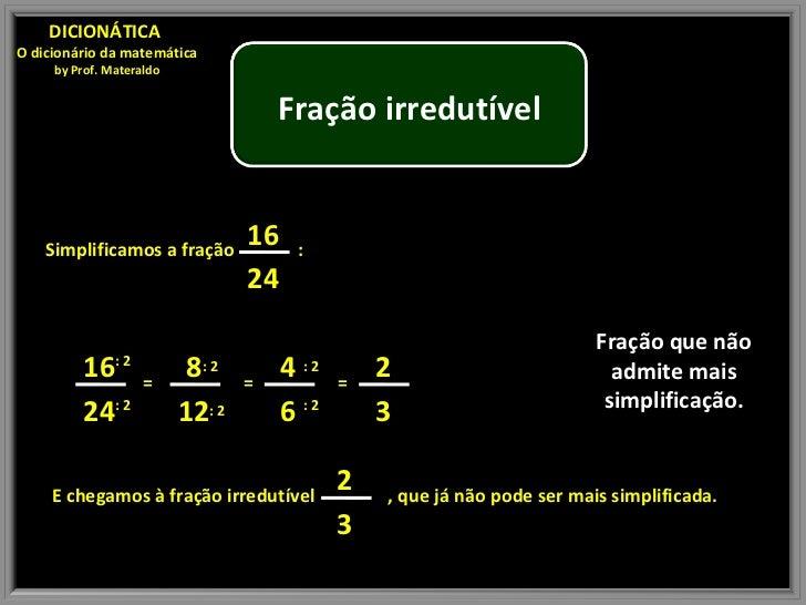 Fração que não admite mais simplificação. DICIONÁTICA  O dicionário da matemática by Prof. Materaldo Simplificamos a fraçã...