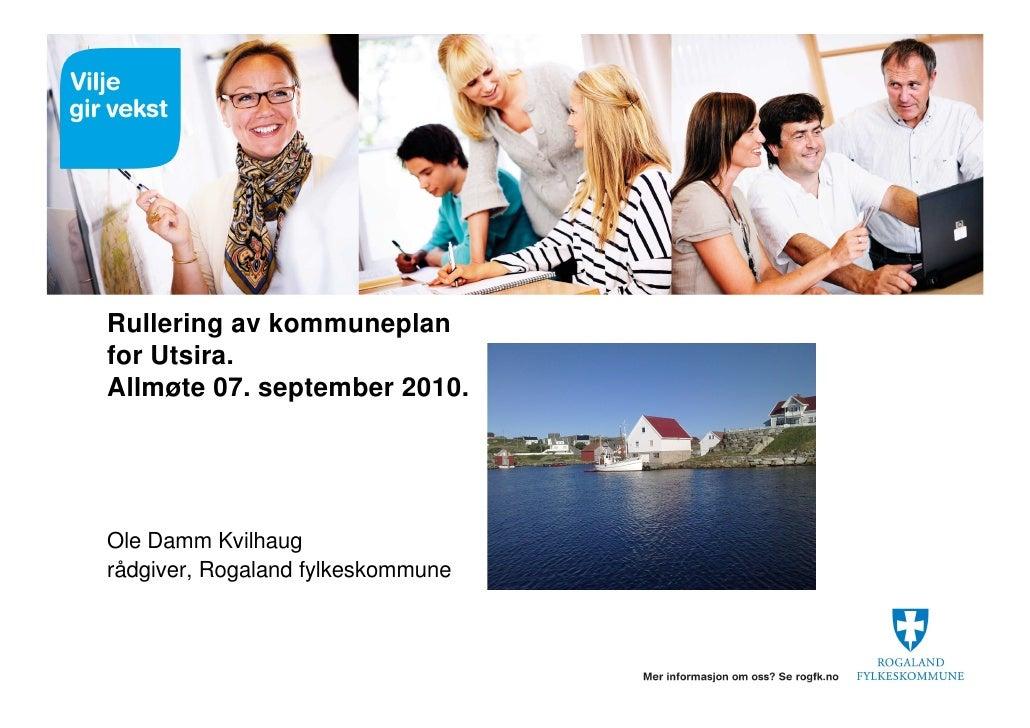 Rullering av kommuneplan for Utsira. Allmøte 07. september 2010.     Ole Damm Kvilhaug rådgiver, Rogaland fylkeskommune