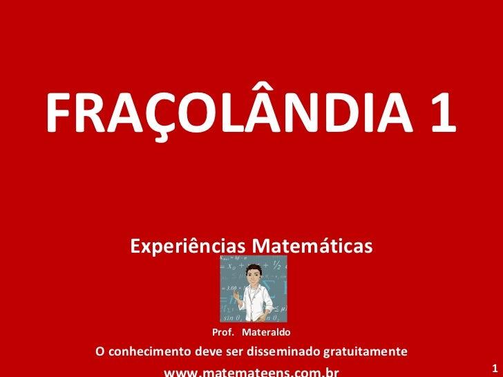 FRAÇOLÂNDIA 1 Experiências Matemáticas Prof.  Materaldo O conhecimento deve ser disseminado gratuitamente www.matemateens....