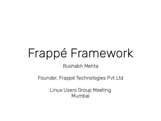 Frappé Framework Rushabh Mehta Founder, Frappé Technologies Pvt Ltd Linux Users Group Meeting Mumbai