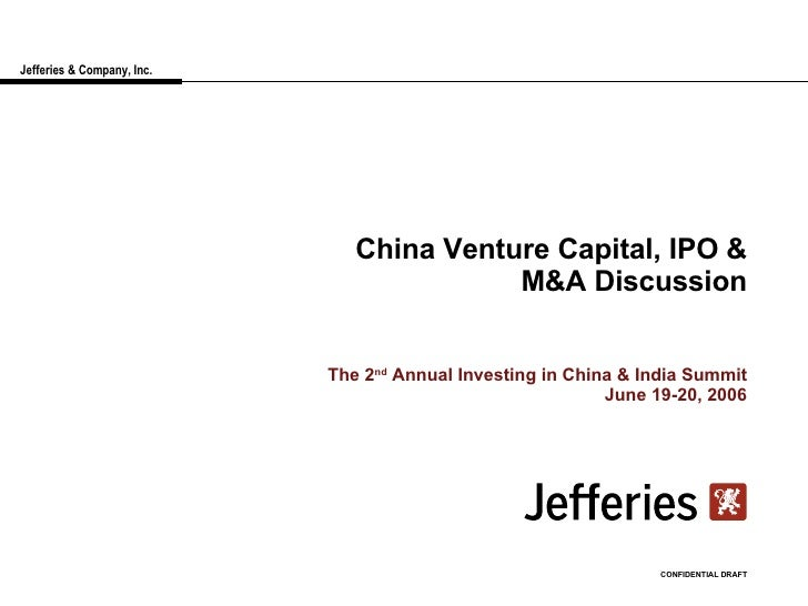 Jefferies & Company, Inc. China Venture Capital, IPO & M&A Discussion The 2 nd  Annual Investing in China & India Summit J...