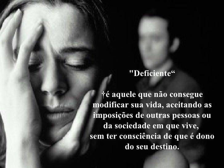 """""""Deficiente""""  é aquele que não consegue modificar sua vida, aceitando as imposições de outras pessoas ou da sociedad..."""