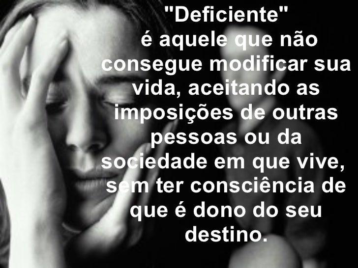 """""""Deficiente""""  é aquele que não consegue modificar sua vida, aceitando as imposições de outras pessoas ou da soc..."""