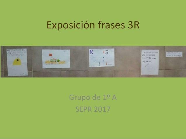 Exposici�n frases 3R Grupo de 1� A SEPR 2017