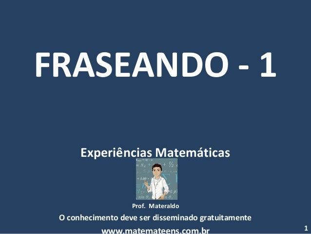 FRASEANDO - 1 Experiências Matemáticas Prof. Materaldo O conhecimento deve ser disseminado gratuitamente 1