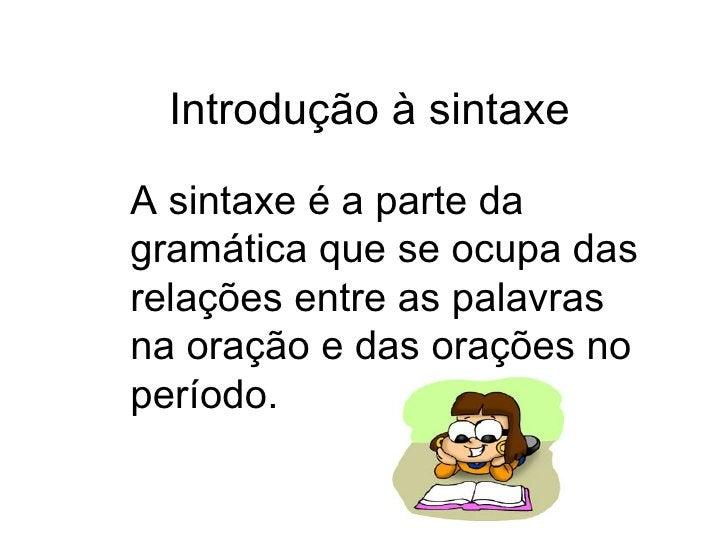 Introdução à sintaxe A sintaxe é a parte da gramática que se ocupa das relações entre as palavras na oração e das orações ...