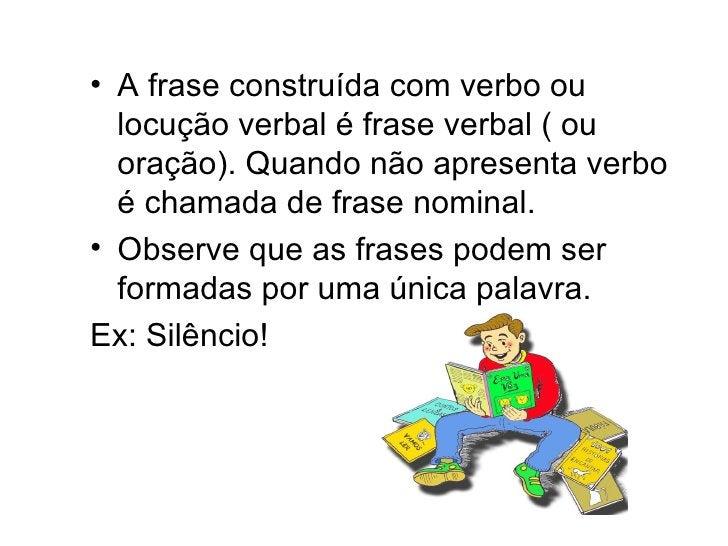 <ul><li>A frase construída com verbo ou locução verbal é frase verbal ( ou oração). Quando não apresenta verbo é chamada d...