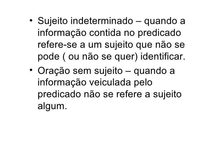 <ul><li>Sujeito indeterminado – quando a informação contida no predicado refere-se a um sujeito que não se pode ( ou não s...