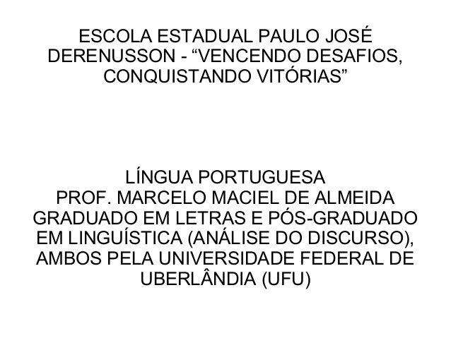 """ESCOLA ESTADUAL PAULO JOSÉ DERENUSSON - """"VENCENDO DESAFIOS, CONQUISTANDO VITÓRIAS"""" LÍNGUA PORTUGUESA PROF. MARCELO MACIEL ..."""