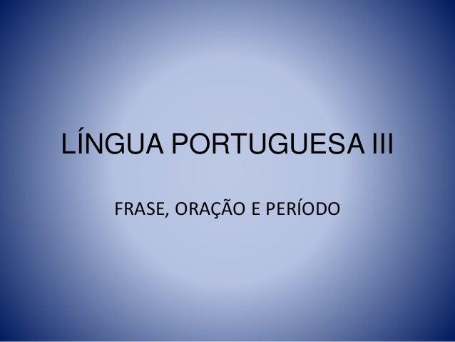 LÍNGUA PORTUGUESA III FRASE, ORAÇÃO E PERÍODO