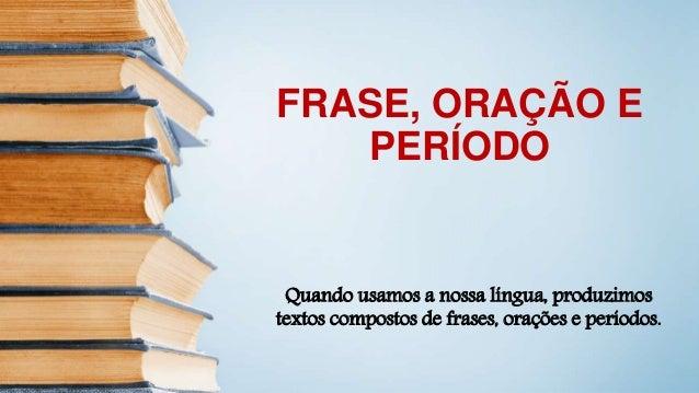 FRASE, ORAÇÃO E PERÍODO Quando usamos a nossa língua, produzimos textos compostos de frases, orações e períodos.