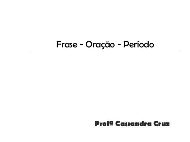 Frase - Oração - Período         Profª Cassandra Cruz