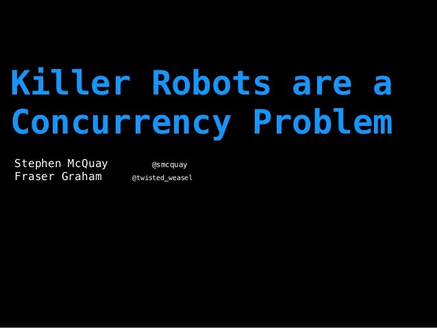 Killer Robots are a Concurrency Problem Stephen McQuay @smcquay Fraser Graham @twisted_weasel