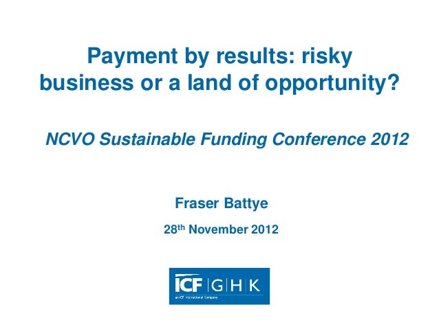 Payment by results: riskybusiness or a land of opportunity?NCVO Sustainable Funding Conference 2012              Fraser Ba...