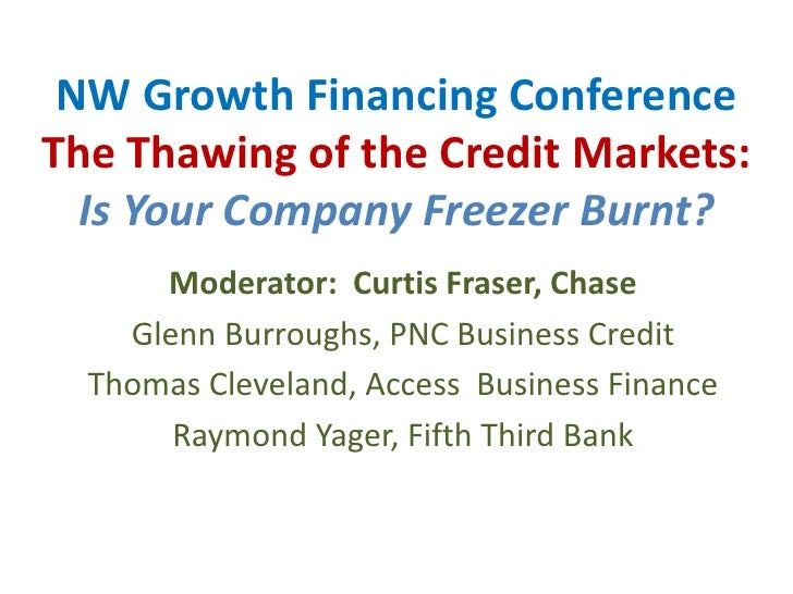 NW Growth Financing ConferenceThe Thawing of the Credit Markets:Is Your Company Freezer Burnt?<br />Moderator:  Curtis Fra...