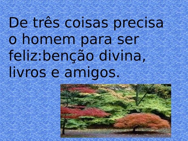 De três coisas precisa o homem para ser feliz:benção divina, livros e amigos.