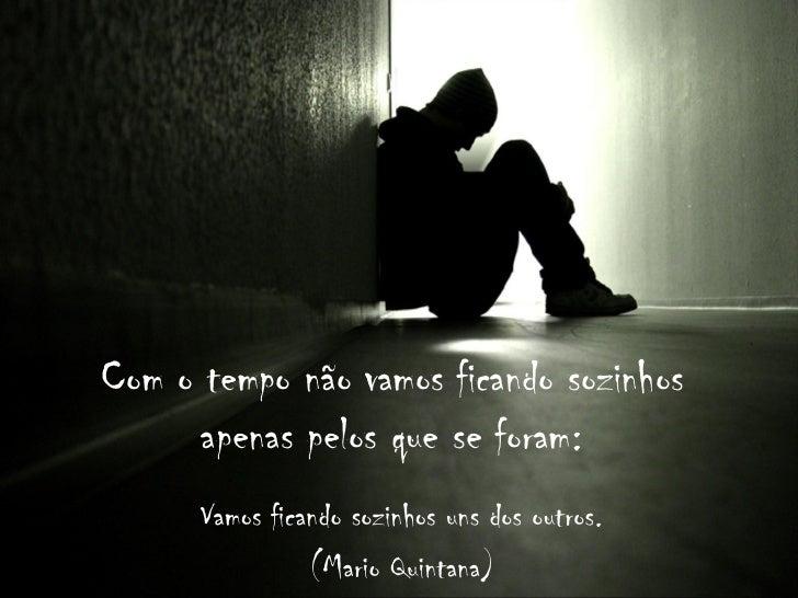 Com o tempo não vamos ficando sozinhos      apenas pelos que se foram:      Vamos ficando sozinhos uns dos outros.        ...