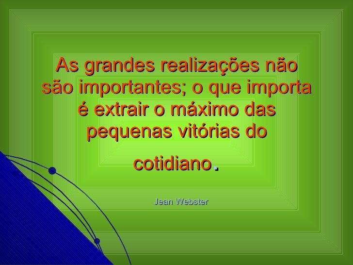 As grandes realizações não são importantes; o que importa é extrair o máximo das pequenas vitórias do cotidiano .   Jean W...