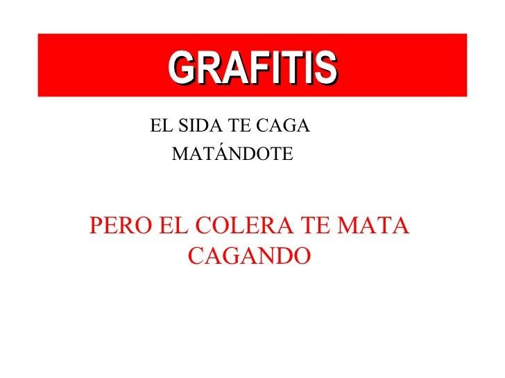 GRAFITIS <ul><li>EL SIDA TE CAGA  </li></ul><ul><li>MATÁNDOTE </li></ul>PERO EL COLERA TE MATA CAGANDO