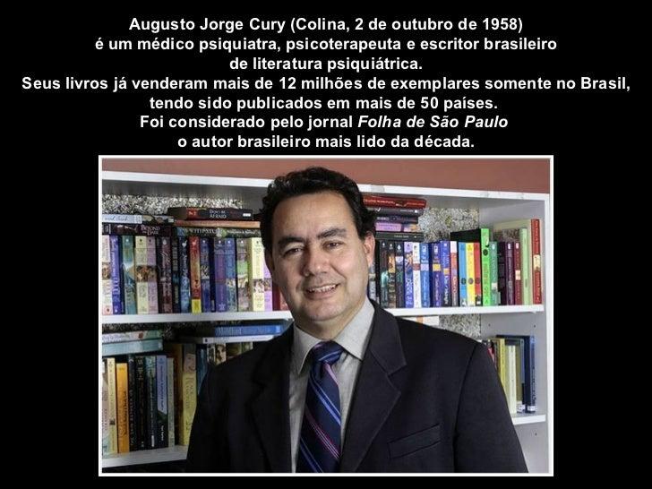 Augusto Jorge Cury (Colina, 2 de outubro de 1958)         é um médico psiquiatra, psicoterapeuta e escritor brasileiro    ...