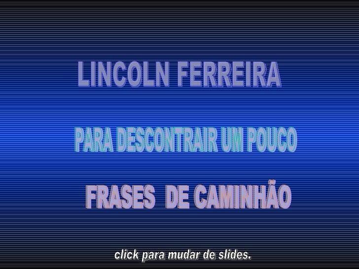 LINCOLN FERREIRA  PARA DESCONTRAIR UM POUCO  FRASES  DE CAMINHÃO  click para mudar de slides.