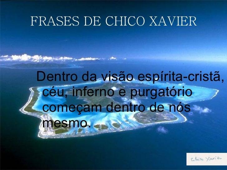 FRASES DE CHICO XAVIER <ul><ul><ul><ul><li>Dentro da visão espírita-cristã, céu, inferno e purgatório começam dentro de nó...