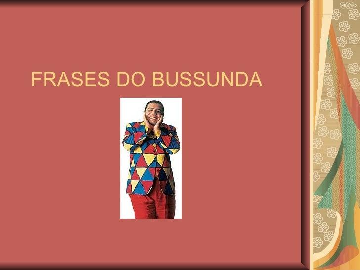 FRASES DO BUSSUNDA
