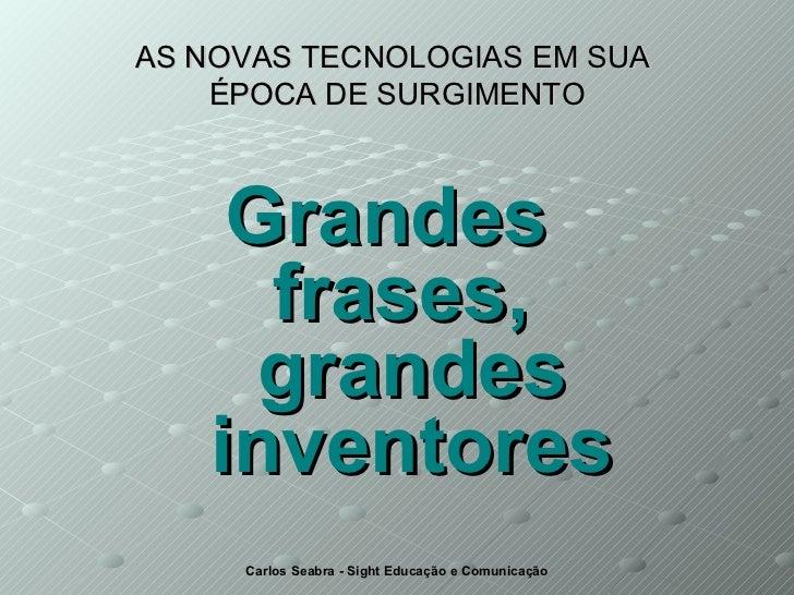 AS NOVAS TECNOLOGIAS EM SUA  ÉPOCA DE SURGIMENTO <ul><li>Grandes  frases,  grandes inventores </li></ul>
