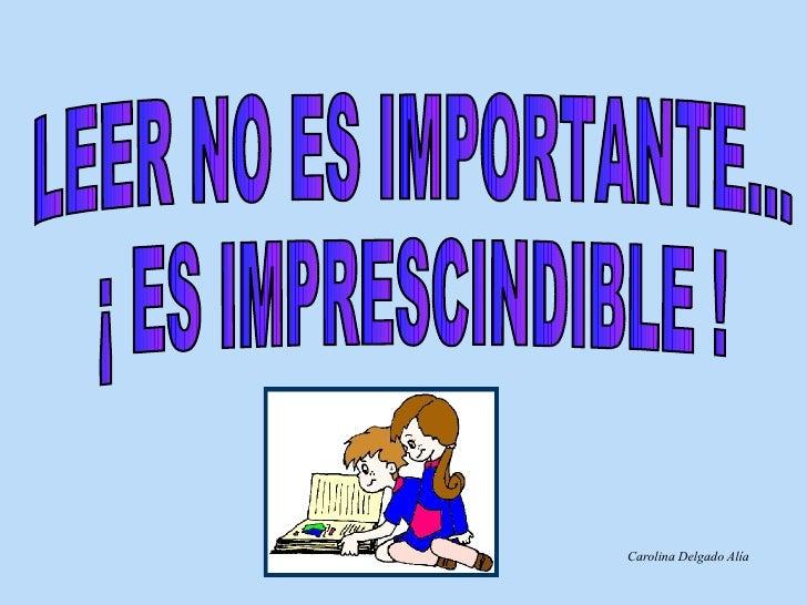 LEER NO ES IMPORTANTE... ¡ ES IMPRESCINDIBLE ! Carolina Delgado Alía