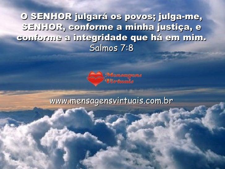 O SENHOR julgará os povos; julga-me, SENHOR, conforme a minha justiça, e conforme a integridade que há em mim.  Salmos 7:8...