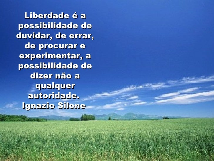 Liberdade é a possibilidade de duvidar, de errar, de procurar e experimentar, a possibilidade de dizer não a qualquer auto...