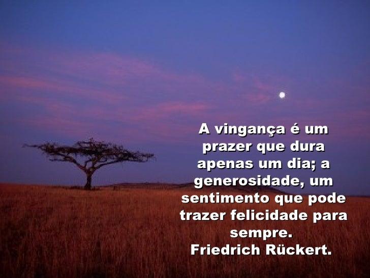 A vingança é um prazer que dura apenas um dia; a generosidade, um sentimento que pode trazer felicidade para sempre.  Frie...