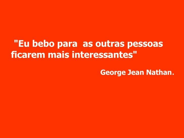 """""""Eu bebo para  as outras pessoas ficarem mais interessantes"""" George Jean Nathan ."""