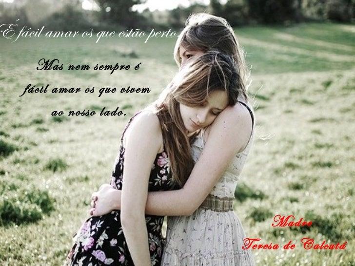 É fácil amar os que estão perto.      Mas nem sempre é    fácil amar os que vivem          ao nosso lado.                 ...