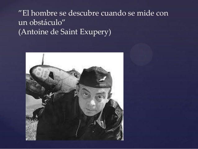 """""""El hombre se descubre cuando se mide conun obst{culo""""(Antoine de Saint Exupery)     {"""