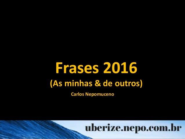 Frases 2016 (As minhas & de outros) Carlos Nepomuceno