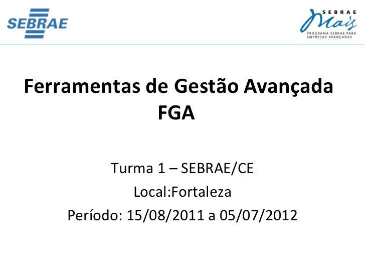 Ferramentas de Gestão Avançada             FGA          Turma 1 – SEBRAE/CE              Local:Fortaleza    Período: 15/08...