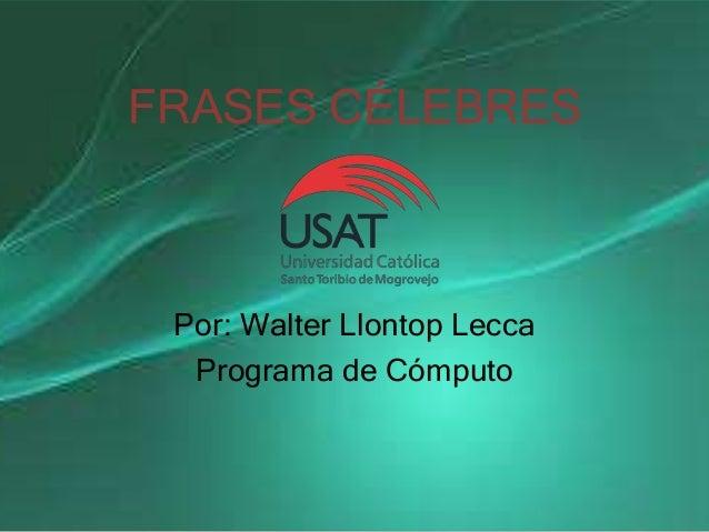 FRASES CÉLEBRES Por: Walter Llontop Lecca Programa de Cómputo