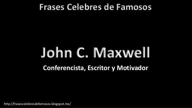 Frases Celebres de Famosos http://frasescelebresdefamosos.blogspot.mx/ John C. Maxwell Conferencista, Escritor y Motivador